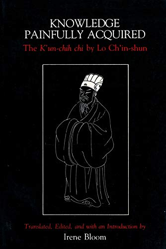 9780231064095: Knowledge Painfully Acquired: The K'un-chih chi of Lo Ch'in-shun (Neo-Confucian Studies)