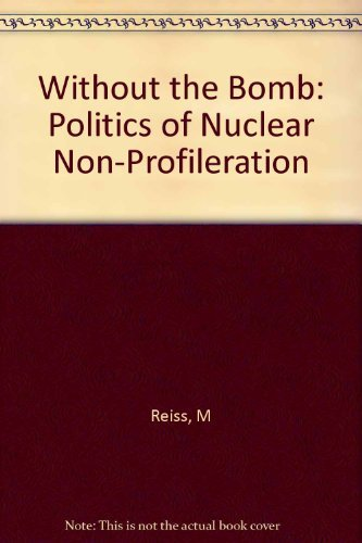 WITHOUT THE BOMB. The Politics Of Nuclear Nonproliferation.: Reiss, Mitchell.