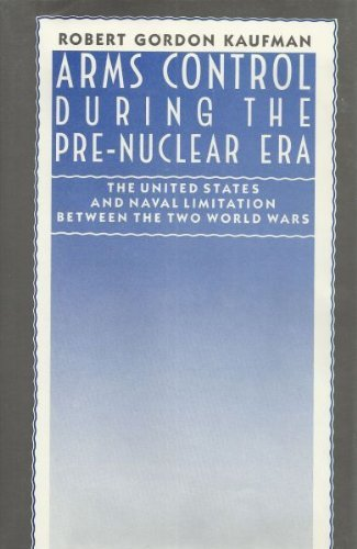 Arms Control During the Pre-Nuclear Era: The United States and Naval Limitation Between the Two ...