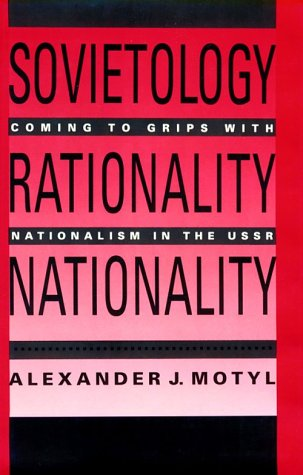 Sovietology, Rationality, Nationality : Coming to Grips with Nationalism in the U. S. S. R.