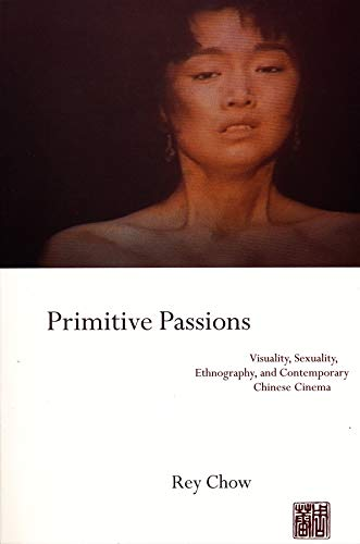 9780231076838: Primitive Passions: Visuality, Sexuality, Ethnography, and Contemporary Chinese Cinema