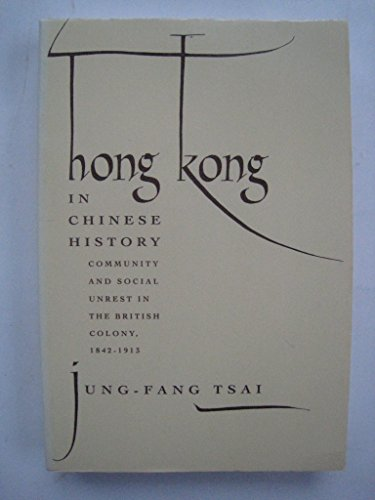 Hong Kong in Chinese History: Community and Social Unrest in the British Colony, 1842-1913: Tsai, ...