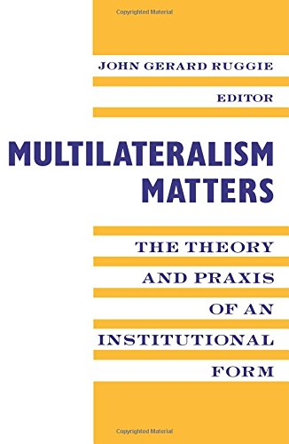 Multilateralism Matters: the Theory and Praxis of: Editor-John Gerard Ruggie;