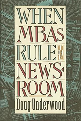 9780231080484: When MBAs Rule the Newsroom: How the Marketers and Managers Are Reshaping Today's Media