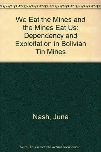 9780231080507: We Eat the Mines and the Mines Eat Us: Dependency and Exploitation in Bolivian Tin Mines