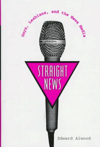9780231084369: Straight News: Gays, Lesbians and the News Media (Between Men - Between Women: Lesbian & Gay Studies)