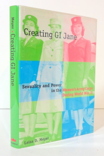 Creating G. I. Jane: Sexuality and Power in the Womens Army Corps During World War II: Leisa Meyer