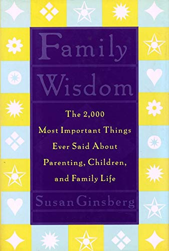 Family Wisdom: The 2,000 Most Important Things Ever Said About Parenting, Children, and Family Life...