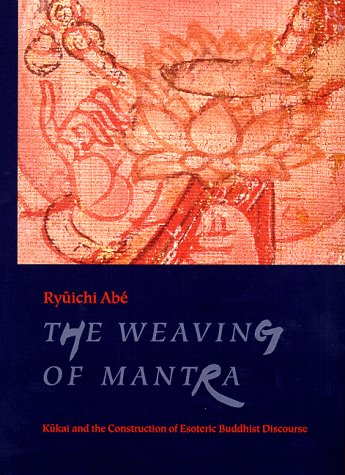 9780231112864: The Weaving of Mantra: Kukai and the Construction of Esoteric Buddhist Discourse