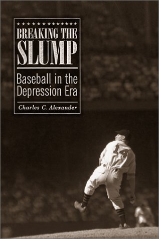 Breaking the Slump: Baseball in the Depression Era: Alexander, Charles C.