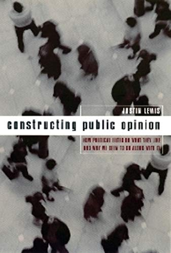 9780231117661: Constructing Public Opinion: How Political Elites Do What They Like and Why We Seem to Go Along with It