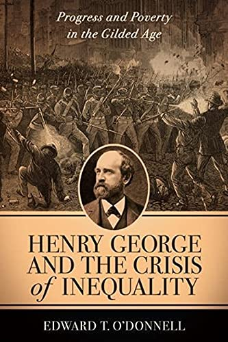 Henry George and the Crisis of Inequality: Progress and Poverty in the Gilded Age (Columbia Histo...