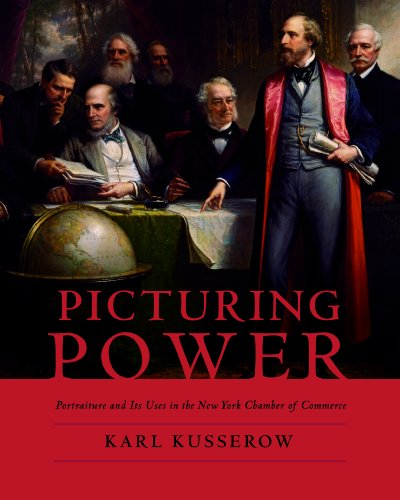 Picturing Power: Portaiture And Its Uses In The New York Chamber Of Commerce.: Kusserow, Karl.