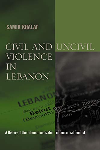 9780231124775: Civil and Uncivil Violence in Lebanon: A History of the Internationalization of Communal Conflict (History and Society of the Modern Middle East)