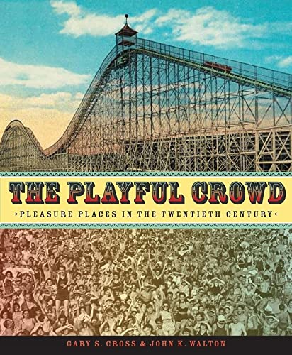 The Playful Crowd: Pleasure Places in the Twentieth Century (Hardback): Gary S. Cross, John K. ...