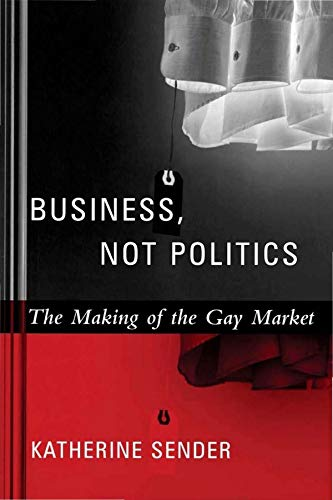 9780231127349: Business, Not Politics: The Making of the Gay Market (Between Men~Between Women: Lesbian and Gay Studies)