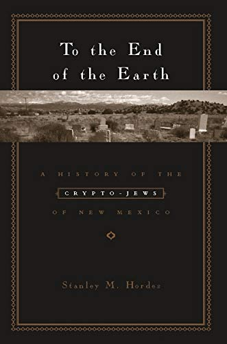 9780231129374: To the End of the Earth: A History of the Crypto-Jews of New Mexico