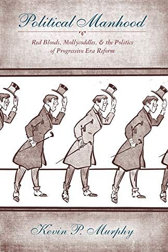 9780231129978: Political Manhood: Red Bloods, Mollycoddles, and the Politics of Progressive Era Reform