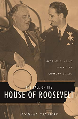The Fall Of the House Of Roosevelt: Brokers Of Ideas and Power From FDR to LBJ (Columbia Studies ...