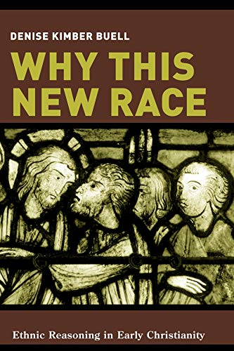Why This New Race: Ethnic Reasoning in Early Christianity: D. Buell