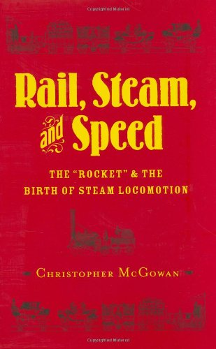 "Rail, Steam, and Speed: The ""Rocket"" and the Birth of Steam Locomotion: McGowan, Chris"