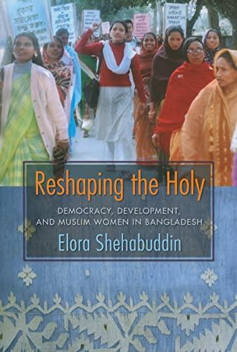 9780231141574: Reshaping the Holy: Democracy, Development, and Muslim Women in Bangladesh