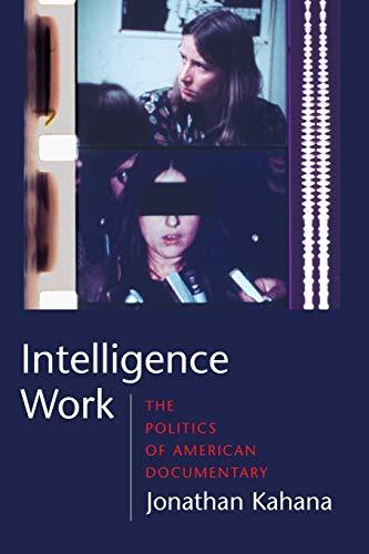 Intelligence Work: The Politics of American Documentary (Film and Culture Series): Jonathan Kahana