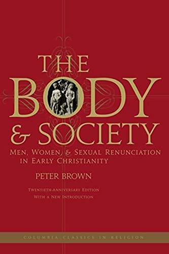 9780231144063: The Body and Society: Men, Women, and Sexual Renunciation in Early Christianity: Twentieth Anniversary Edition with a New Introduction (Columbia Classics in Religion)
