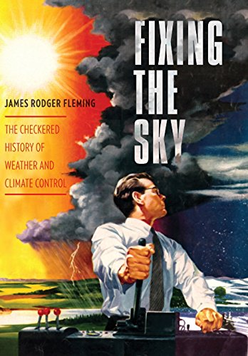 9780231144124: Fixing the Sky: The Checkered History of Weather and Climate Control (Columbia Studies in International and Global History)