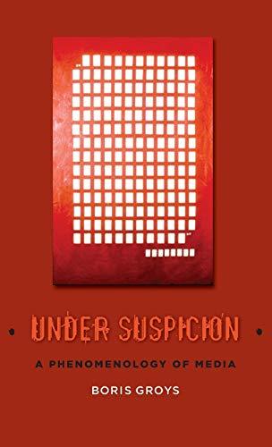 Under Suspicion: A Phenomenology of Media (Hardcover): Boris Groys