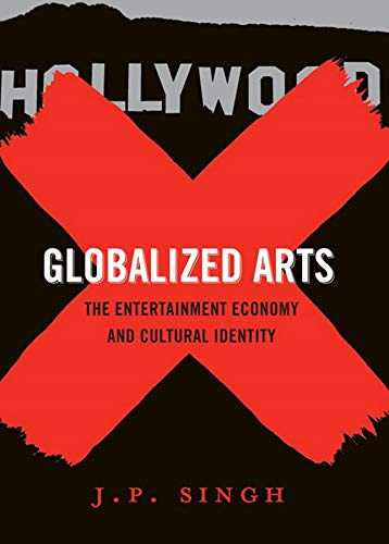 Globalized Arts: The Entertainment Economy and Cultural Identity (Hardback): J. P. Singh