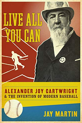 Live All You Can: Alexander Joy Cartwright and the Invention of Modern Baseball