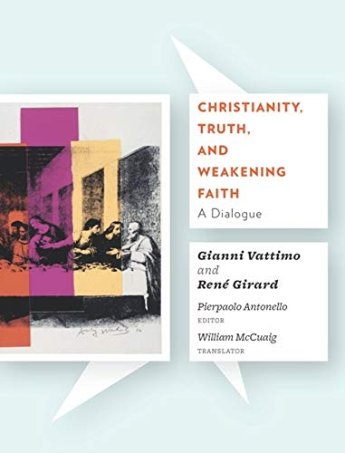 Christianity, Truth, and Weakening Faith: A Dialogue: Vattimo, Gianni; Girard,