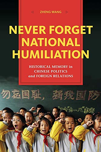 Never Forget National Humiliation: Historical Memory in Chinese Politics and Foreign Relations (...