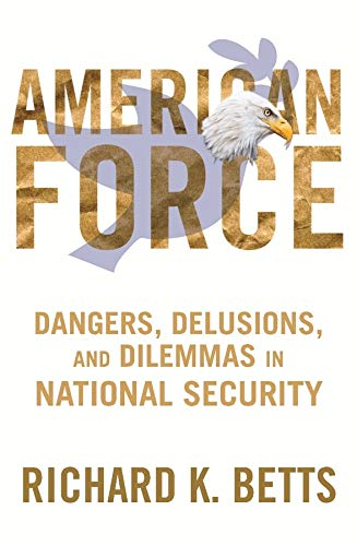 9780231151221: American Force: Dangers, Delusions, and Dilemmas in National Security (A Council on Foreign Relations Book)