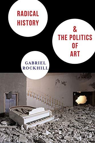 Radical History and the Politics of Art (New Directions in Critical Theory): Rockhill, Gabriel