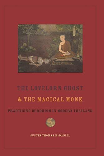 The Lovelorn Ghost and the Magical Monk: Practicing Buddhism in Modern Thailand: Mcdaniel, Justin ...