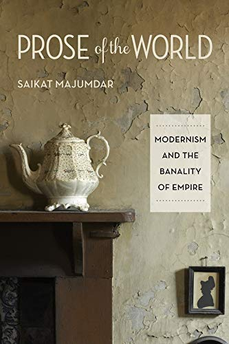 Prose of the World: Modernism and the Banality of Empire: Saikat Majumdar