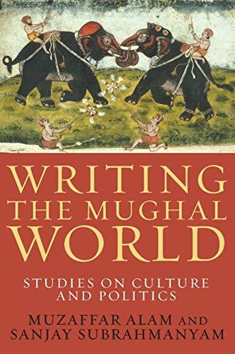 Writing the Mughal World: Studies on Culture and Politics: Alam, Muzaffar, Subrahmanyam, Sanjay