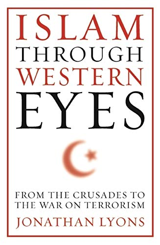 Islam Through Western Eyes: From the Crusades to the War on Terrorism (Hardcover): Jonathan Lyons
