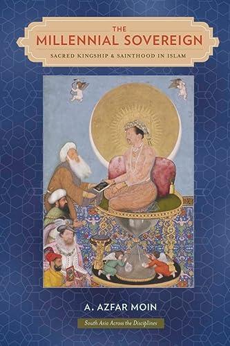 The Millennial Sovereign: Sacred Kingship and Sainthood in Islam (Hardback): A. Azfar Moin