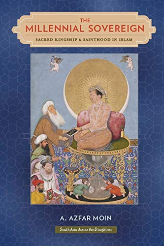 The Millennial Sovereign: Sacred Kingship and Sainthood in Islam (South Asia Across the Disciplines...