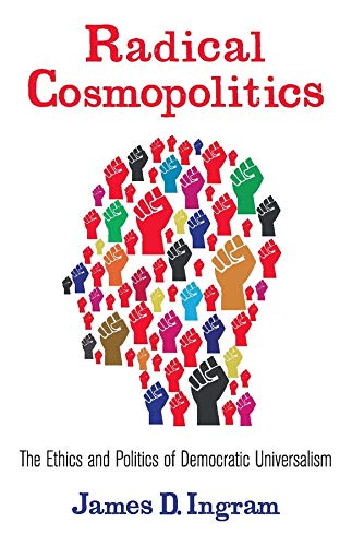 9780231161107: Radical Cosmopolitics: The Ethics and Politics of Democratic Universalism (New Directions in Critical Theory)