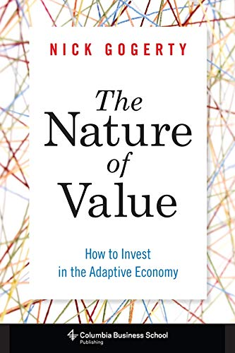 The Nature of Value: How to Invest in the Adaptive Economy (Columbia Business School Publishing): ...