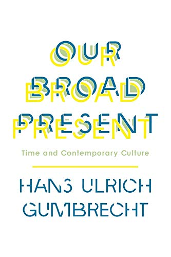 Our Broad Present: Time and Contemporary Culture (Hardback): Hans Ulrich Gumbrecht