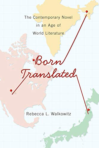 Born Translated: The Contemporary Novel in an Age of World Literature (Literature Now): Rebecca L. ...