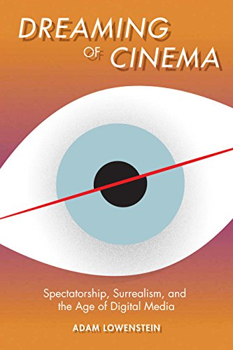 Dreaming of Cinema: Spectatorship, Surrealism, and the Age of Digital Media: Adam Lowenstein