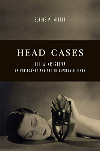 Head Cases: Julia Kristeva on Philosophy and Art in Depressed Times (Columbia Themes in Philosophy,...