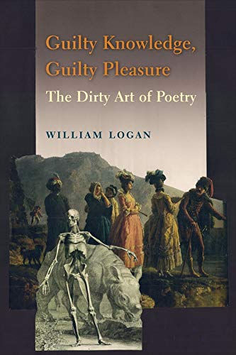 Guilty Knowledge, Guilty Pleasure: The Dirty Art of Poetry: Logan, William