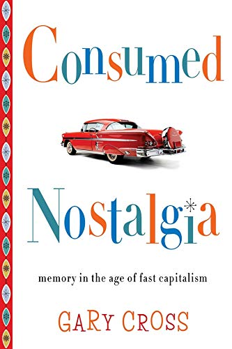 9780231167581: Consumed Nostalgia: Memory in the Age of Fast Capitalism